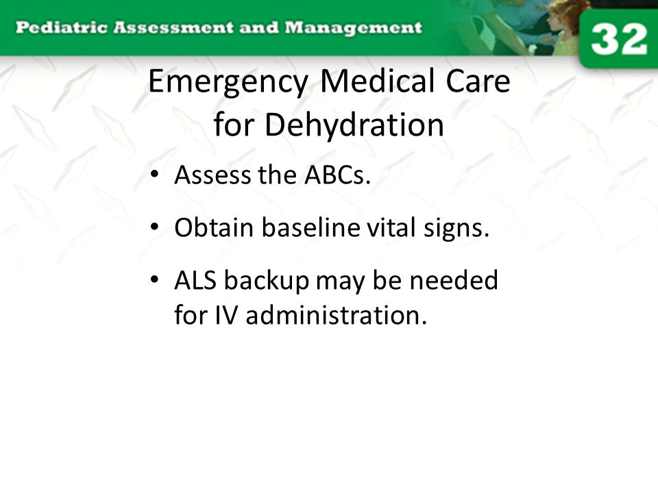 Emergency Medical Care for Dehydration Assess the ABCs. Obtain baseline vital signs. ALS backup may be needed for IV administration.