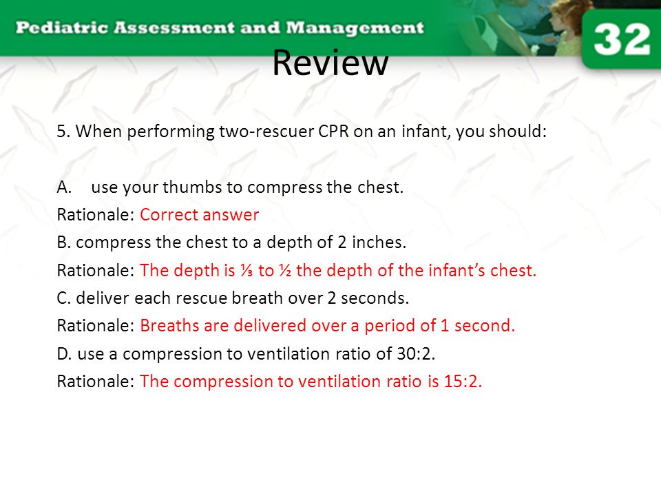 Review 5. When performing two-rescuer CPR on an infant, you should: A.use your thumbs to compress the chest. Rationale: Correct answer B. compress the