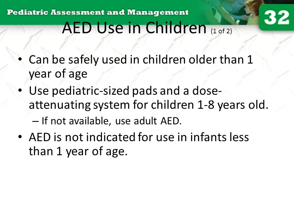 AED Use in Children (1 of 2) Can be safely used in children older than 1 year of age Use pediatric-sized pads and a dose- attenuating system for child