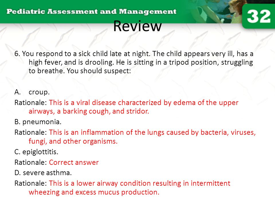 Review 6. You respond to a sick child late at night. The child appears very ill, has a high fever, and is drooling. He is sitting in a tripod position