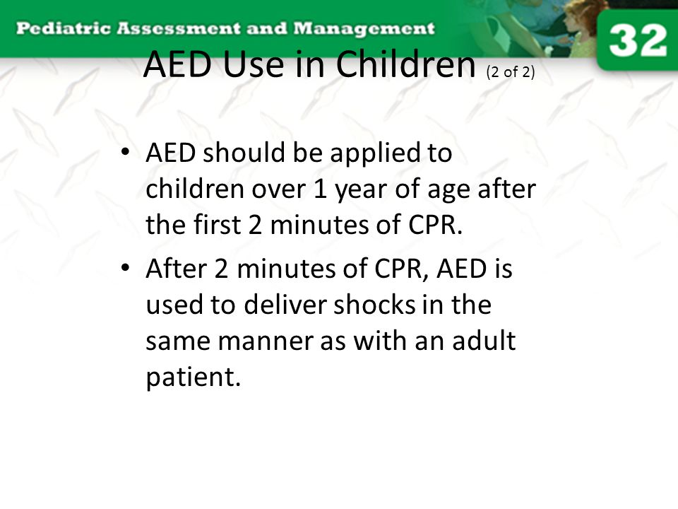 AED Use in Children (2 of 2) AED should be applied to children over 1 year of age after the first 2 minutes of CPR. After 2 minutes of CPR, AED is use