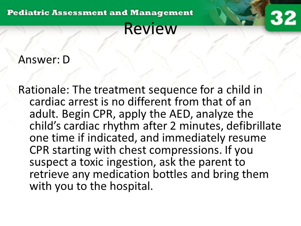 Review Answer: D Rationale: The treatment sequence for a child in cardiac arrest is no different from that of an adult. Begin CPR, apply the AED, anal