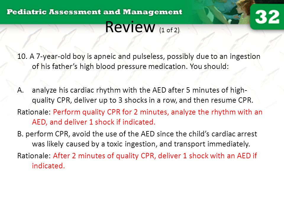 Review (1 of 2) 10. A 7-year-old boy is apneic and pulseless, possibly due to an ingestion of his father's high blood pressure medication. You should: