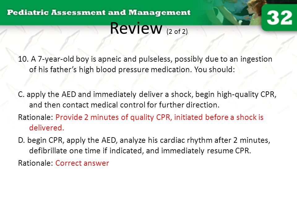Review (2 of 2) 10. A 7-year-old boy is apneic and pulseless, possibly due to an ingestion of his father's high blood pressure medication. You should: