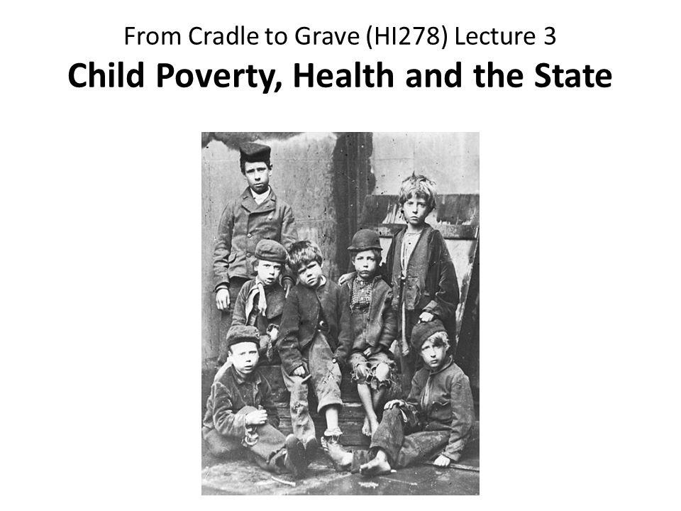 From Cradle to Grave (HI278) Lecture 3 Child Poverty, Health and the State