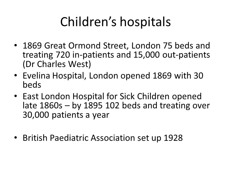 Children's hospitals 1869 Great Ormond Street, London 75 beds and treating 720 in-patients and 15,000 out-patients (Dr Charles West) Evelina Hospital, London opened 1869 with 30 beds East London Hospital for Sick Children opened late 1860s – by 1895 102 beds and treating over 30,000 patients a year British Paediatric Association set up 1928