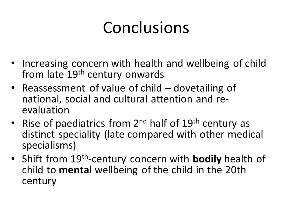Conclusions Increasing concern with health and wellbeing of child from late 19 th century onwards Reassessment of value of child – dovetailing of national, social and cultural attention and re- evaluation Rise of paediatrics from 2 nd half of 19 th century as distinct speciality (late compared with other medical specialisms) Shift from 19 th -century concern with bodily health of child to mental wellbeing of the child in the 20th century