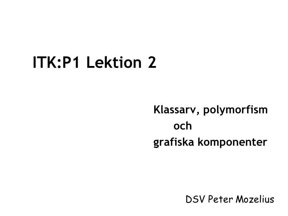 ITK:P1 Lektion 2 Klassarv, polymorfism och grafiska komponenter DSV Peter Mozelius