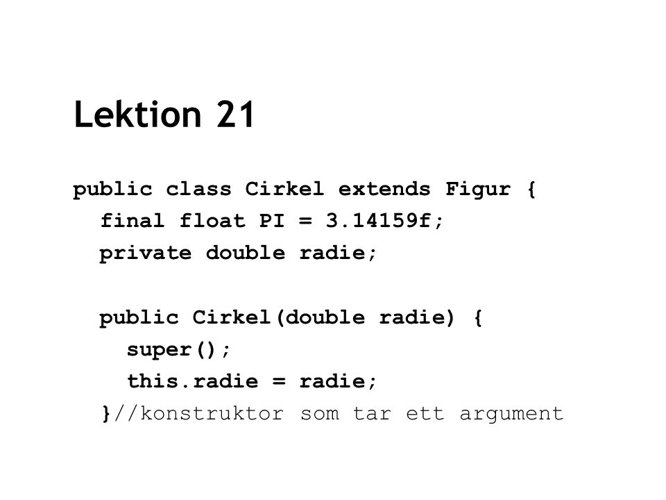Lektion 21 public class Cirkel extends Figur { final float PI = 3.14159f; private double radie; public Cirkel(double radie) { super(); this.radie = radie; }//konstruktor som tar ett argument