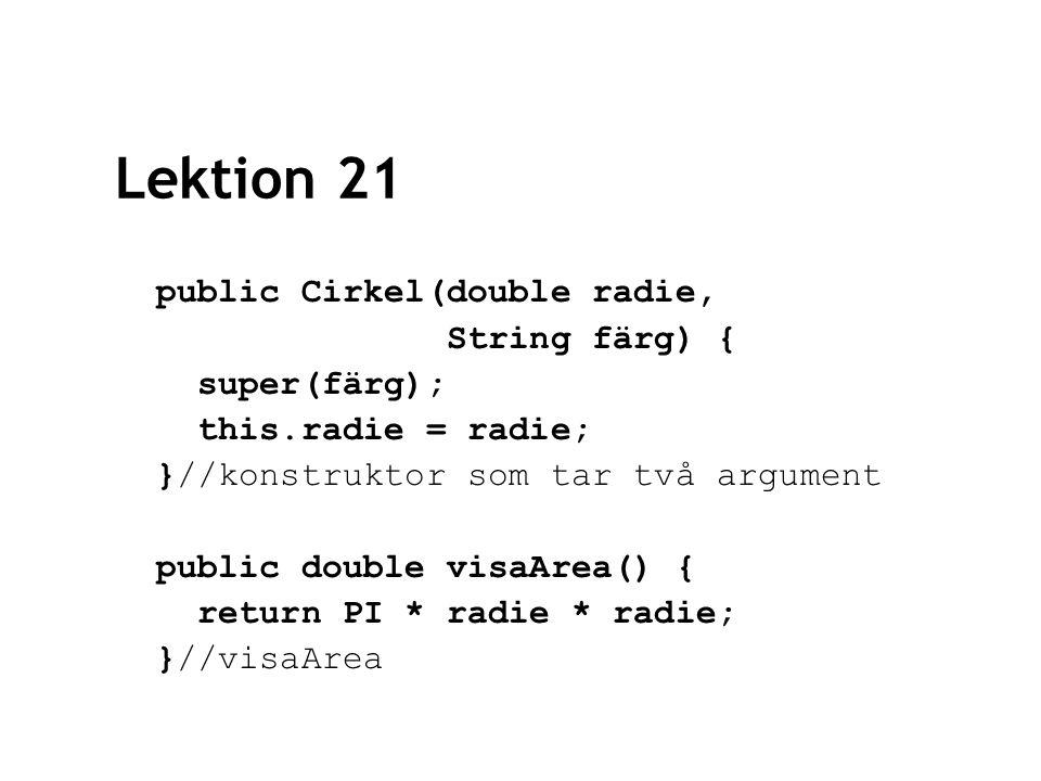 Lektion 21 public Cirkel(double radie, String färg) { super(färg); this.radie = radie; }//konstruktor som tar två argument public double visaArea() { return PI * radie * radie; }//visaArea