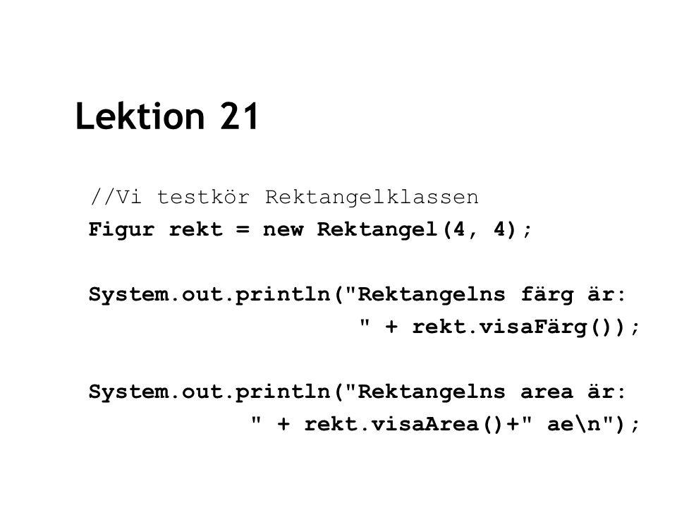 Lektion 21 //Vi testkör Rektangelklassen Figur rekt = new Rektangel(4, 4); System.out.println( Rektangelns färg är: + rekt.visaFärg()); System.out.println( Rektangelns area är: + rekt.visaArea()+ ae\n );