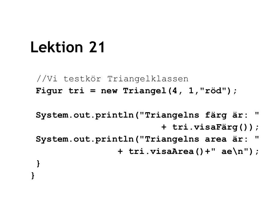 Lektion 21 //Vi testkör Triangelklassen Figur tri = new Triangel(4, 1, röd ); System.out.println( Triangelns färg är: + tri.visaFärg()); System.out.println( Triangelns area är: + tri.visaArea()+ ae\n ); }