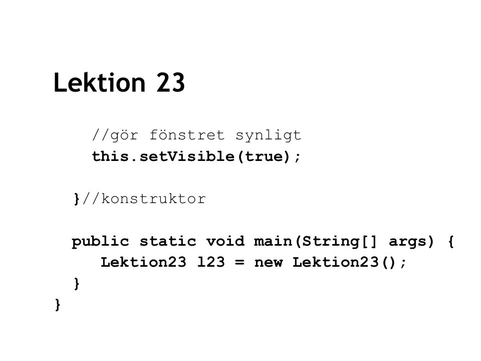 Lektion 23 //gör fönstret synligt this.setVisible(true); }//konstruktor public static void main(String[] args) { Lektion23 l23 = new Lektion23(); } }