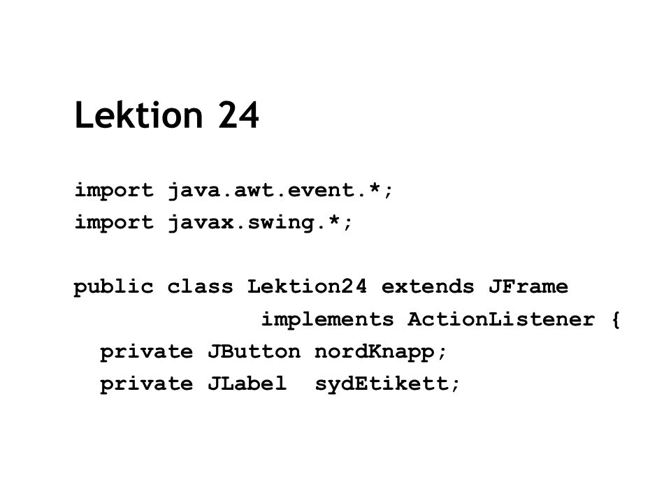 Lektion 24 import java.awt.event.*; import javax.swing.*; public class Lektion24 extends JFrame implements ActionListener { private JButton nordKnapp; private JLabel sydEtikett;