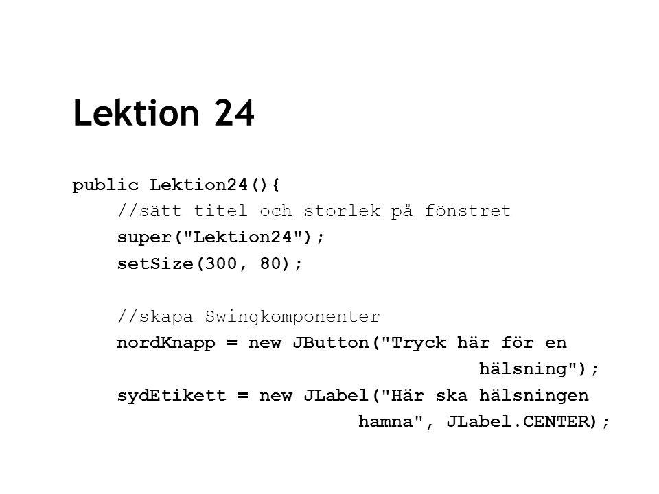 Lektion 24 public Lektion24(){ //sätt titel och storlek på fönstret super( Lektion24 ); setSize(300, 80); //skapa Swingkomponenter nordKnapp = new JButton( Tryck här för en hälsning ); sydEtikett = new JLabel( Här ska hälsningen hamna , JLabel.CENTER);