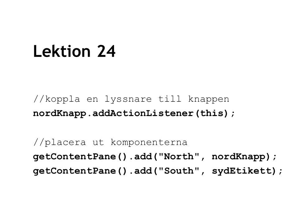 Lektion 24 //koppla en lyssnare till knappen nordKnapp.addActionListener(this); //placera ut komponenterna getContentPane().add( North , nordKnapp); getContentPane().add( South , sydEtikett);