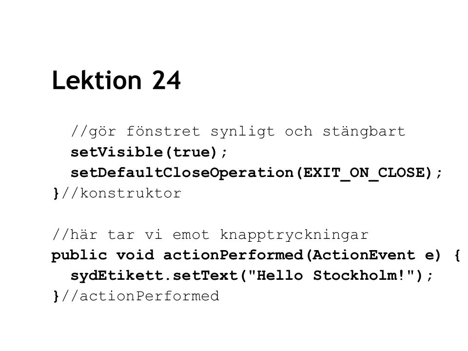Lektion 24 //gör fönstret synligt och stängbart setVisible(true); setDefaultCloseOperation(EXIT_ON_CLOSE); }//konstruktor //här tar vi emot knapptryckningar public void actionPerformed(ActionEvent e) { sydEtikett.setText( Hello Stockholm! ); }//actionPerformed