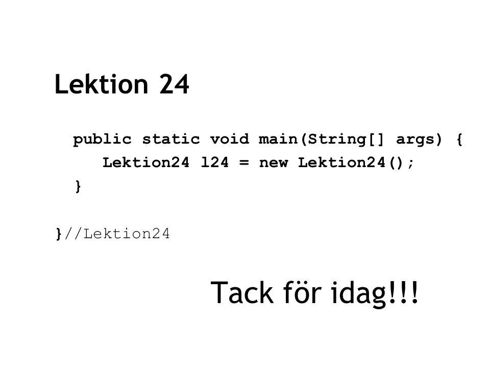 Lektion 24 public static void main(String[] args) { Lektion24 l24 = new Lektion24(); } }//Lektion24 Tack för idag!!!