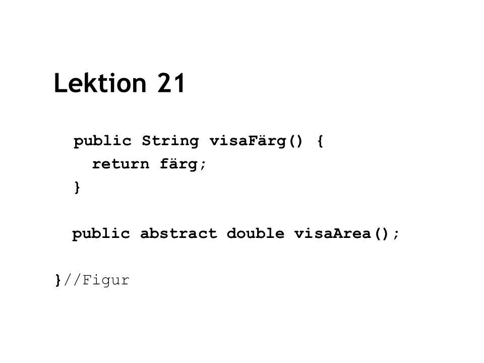 Lektion 21 public String visaFärg() { return färg; } public abstract double visaArea(); }//Figur