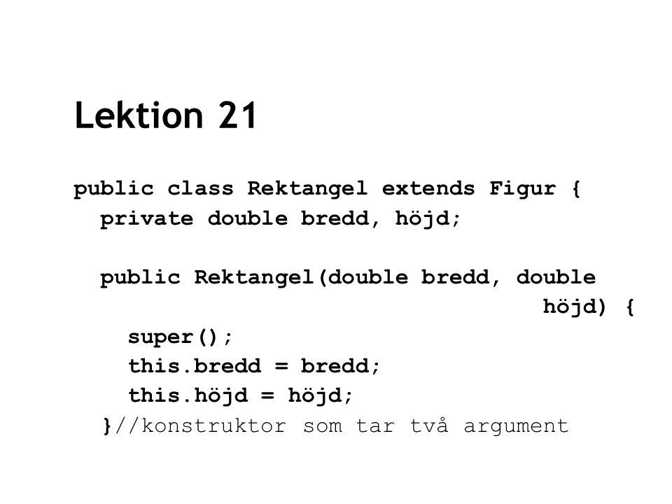Lektion 21 public class Rektangel extends Figur { private double bredd, höjd; public Rektangel(double bredd, double höjd) { super(); this.bredd = bredd; this.höjd = höjd; }//konstruktor som tar två argument