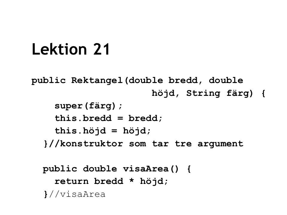 Lektion 21 public Rektangel(double bredd, double höjd, String färg) { super(färg); this.bredd = bredd; this.höjd = höjd; }//konstruktor som tar tre argument public double visaArea() { return bredd * höjd; }//visaArea