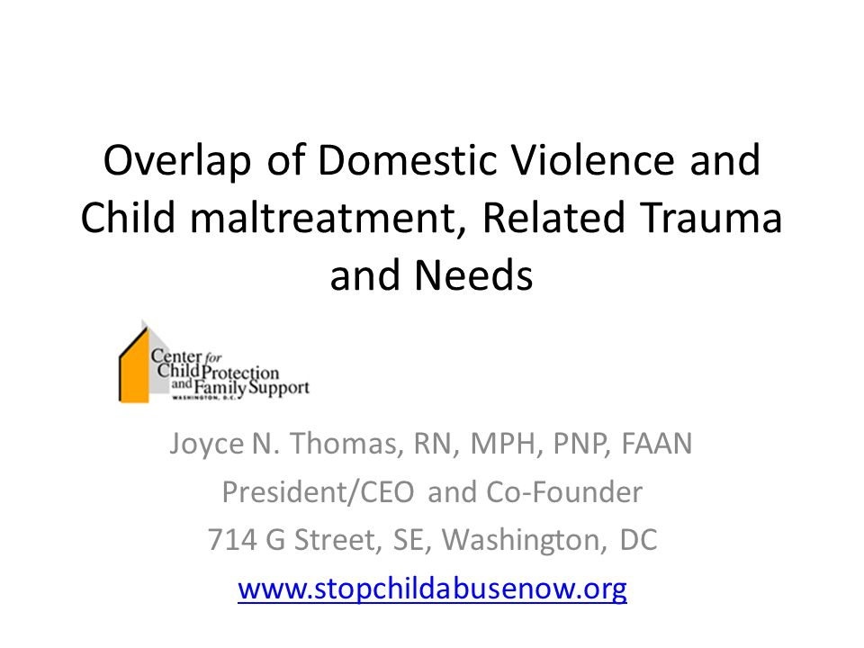 Overlap of Domestic Violence and Child maltreatment, Related Trauma and Needs Joyce N. Thomas, RN, MPH, PNP, FAAN President/CEO and Co-Founder 714 G S