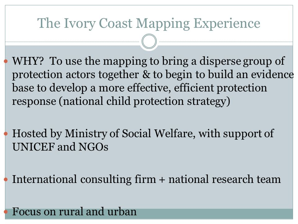The Ivory Coast Mapping Experience WHY? To use the mapping to bring a disperse group of protection actors together & to begin to build an evidence bas