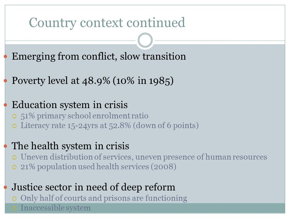 Country context continued Emerging from conflict, slow transition Poverty level at 48.9% (10% in 1985) Education system in crisis  51% primary school