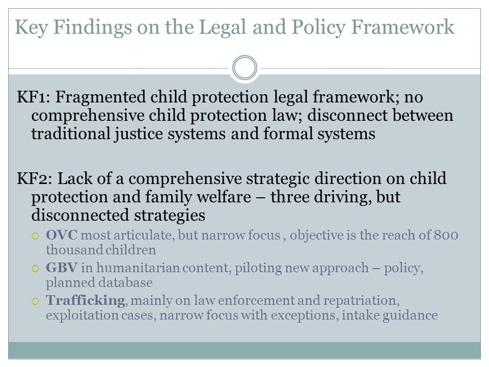 Key Findings on the Legal and Policy Framework KF1: Fragmented child protection legal framework; no comprehensive child protection law; disconnect between traditional justice systems and formal systems KF2: Lack of a comprehensive strategic direction on child protection and family welfare – three driving, but disconnected strategies  OVC most articulate, but narrow focus, objective is the reach of 800 thousand children  GBV in humanitarian content, piloting new approach – policy, planned database  Trafficking, mainly on law enforcement and repatriation, exploitation cases, narrow focus with exceptions, intake guidance