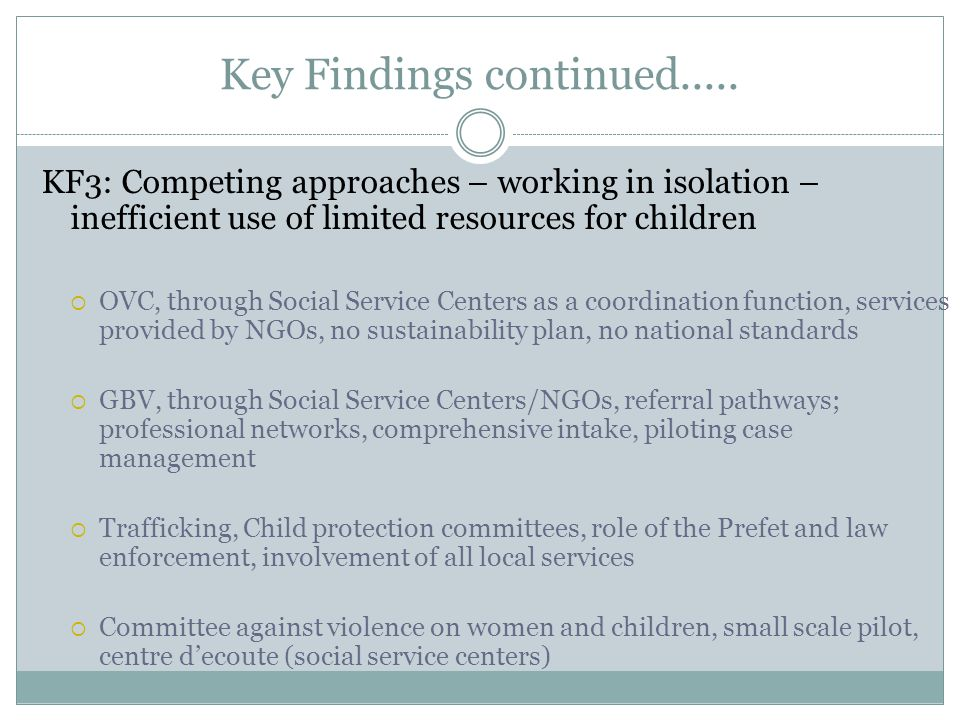 Key Findings continued..... KF3: Competing approaches – working in isolation – inefficient use of limited resources for children  OVC, through Social