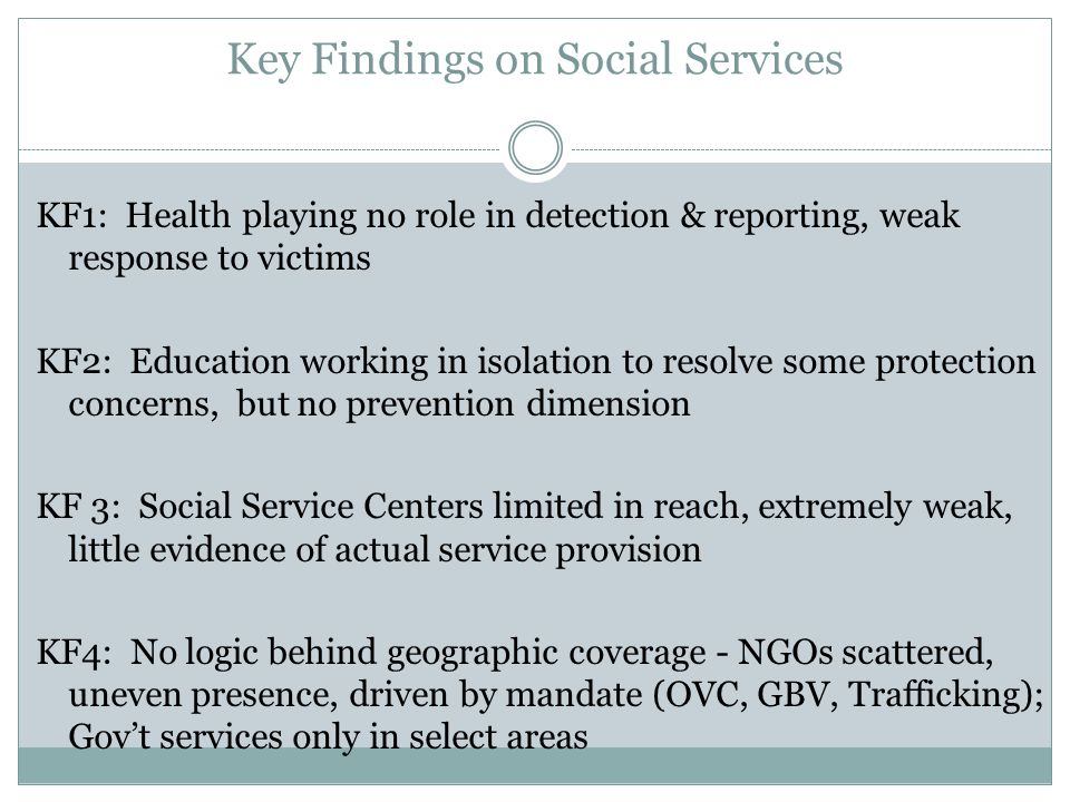 Key Findings on Social Services KF1: Health playing no role in detection & reporting, weak response to victims KF2: Education working in isolation to