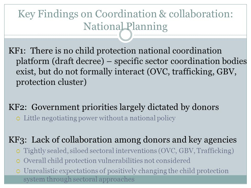 Key Findings on Coordination & collaboration: National Planning KF1: There is no child protection national coordination platform (draft decree) – specific sector coordination bodies exist, but do not formally interact (OVC, trafficking, GBV, protection cluster) KF2: Government priorities largely dictated by donors  Little negotiating power without a national policy KF3: Lack of collaboration among donors and key agencies  Tightly sealed, siloed sectoral interventions (OVC, GBV, Trafficking)  Overall child protection vulnerabilities not considered  Unrealistic expectations of positively changing the child protection system through sectoral approaches
