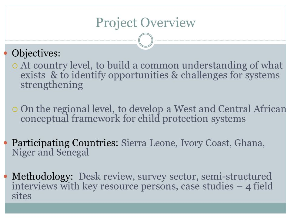 Project Overview Objectives:  At country level, to build a common understanding of what exists & to identify opportunities & challenges for systems strengthening  On the regional level, to develop a West and Central African conceptual framework for child protection systems Participating Countries: Sierra Leone, Ivory Coast, Ghana, Niger and Senegal Methodology: Desk review, survey sector, semi-structured interviews with key resource persons, case studies – 4 field sites