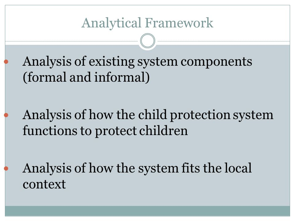 Analytical Framework Analysis of existing system components (formal and informal) Analysis of how the child protection system functions to protect chi