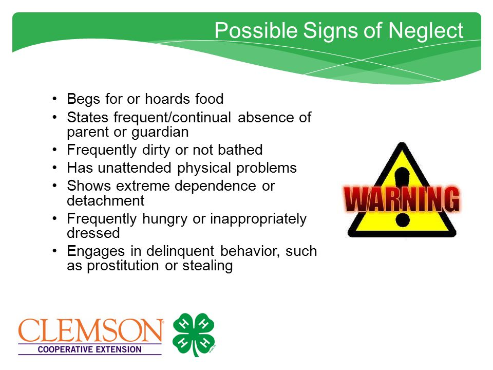 Possible Signs of Neglect Begs for or hoards food States frequent/continual absence of parent or guardian Frequently dirty or not bathed Has unattended physical problems Shows extreme dependence or detachment Frequently hungry or inappropriately dressed Engages in delinquent behavior, such as prostitution or stealing