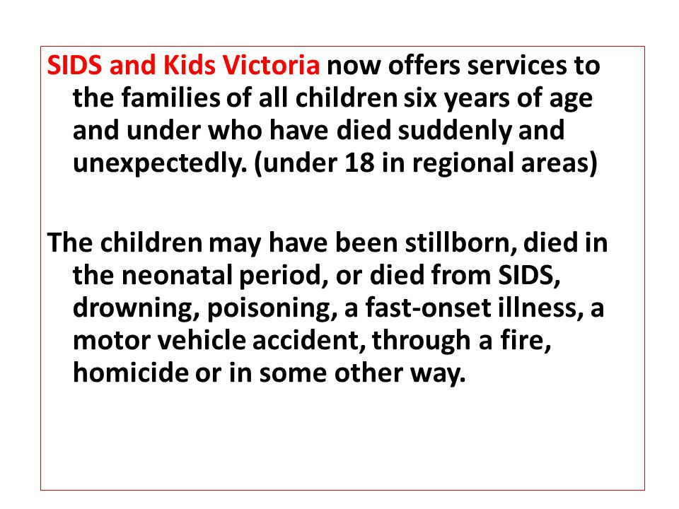 SIDS and Kids Victoria now offers services to the families of all children six years of age and under who have died suddenly and unexpectedly.