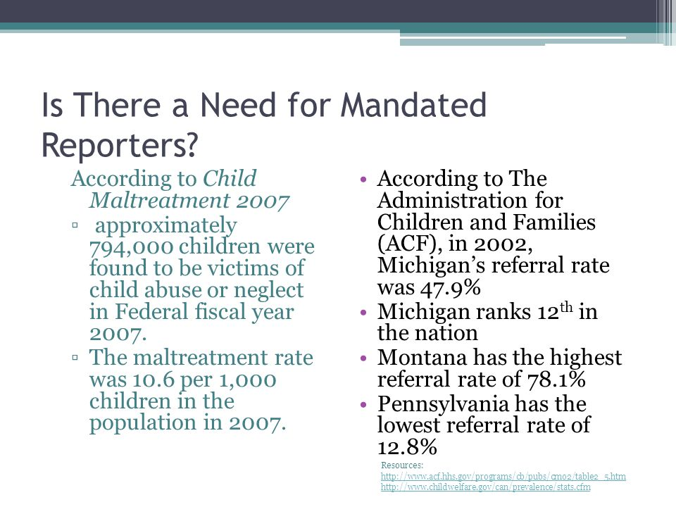 The Need for Mandated Reporters in Michigan In 2007, 123, 149 referrals were made to Child Protective Services Of these cases, 67,756 (55%) were investigated 26% of the investigated cases confirmed child abuse or neglect Resource: http://michigan.gov/documents/dhs/DHS-Legislative-Sec514-PA131- 2007-CPS_227770_7.pdfhttp://michigan.gov/documents/dhs/DHS-Legislative-Sec514-PA131- 2007-CPS_227770_7.pdf