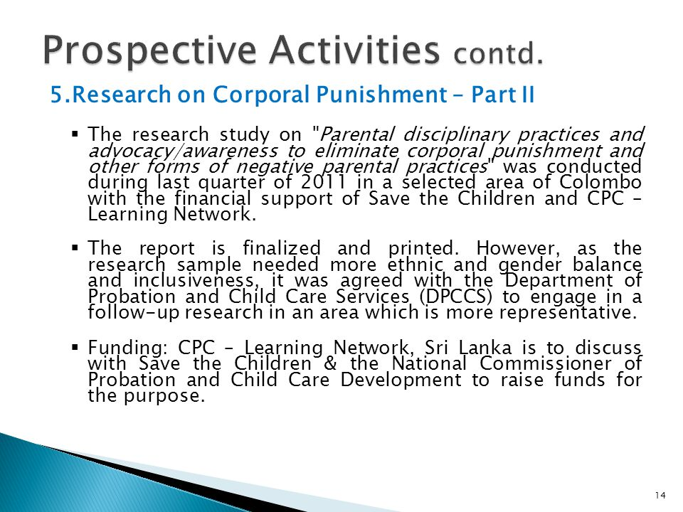 5.Research on Corporal Punishment – Part II  The research study on Parental disciplinary practices and advocacy/awareness to eliminate corporal punishment and other forms of negative parental practices was conducted during last quarter of 2011 in a selected area of Colombo with the financial support of Save the Children and CPC – Learning Network.