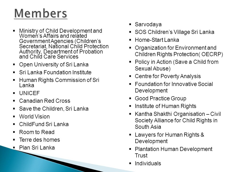  Ministry of Child Development and Women's Affairs and related Government Agencies (Children's Secretariat, National Child Protection Authority, Department of Probation and Child Care Services  Open University of Sri Lanka  Sri Lanka Foundation Institute  Human Rights Commission of Sri Lanka  UNICEF  Canadian Red Cross  Save the Children, Sri Lanka  World Vision  ChildFund Sri Lanka  Room to Read  Terre des homes  Plan Sri Lanka  Sarvodaya  SOS Children's Village Sri Lanka  Home-Start Lanka  Organization for Environment and Children Rights Protection( OECRP)  Policy in Action (Save a Child from Sexual Abuse)  Centre for Poverty Analysis  Foundation for Innovative Social Development  Good Practice Group  Institute of Human Rights  Kantha Shakthi Organisation – Civil Society Alliance for Child Rights in South Asia  Lawyers for Human Rights & Development  Plantation Human Development Trust  Individuals