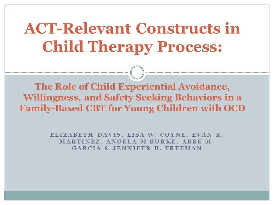 ELIZABETH DAVIS, LISA W. COYNE, EVAN R. MARTINEZ, ANGELA M BURKE, ABBE M. GARCIA & JENNIFER B. FREEMAN ACT-Relevant Constructs in Child Therapy Proces