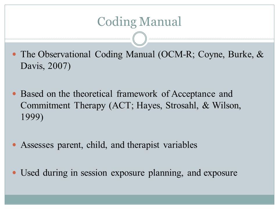 Coding Manual The Observational Coding Manual (OCM-R; Coyne, Burke, & Davis, 2007) Based on the theoretical framework of Acceptance and Commitment Therapy (ACT; Hayes, Strosahl, & Wilson, 1999) Assesses parent, child, and therapist variables Used during in session exposure planning, and exposure