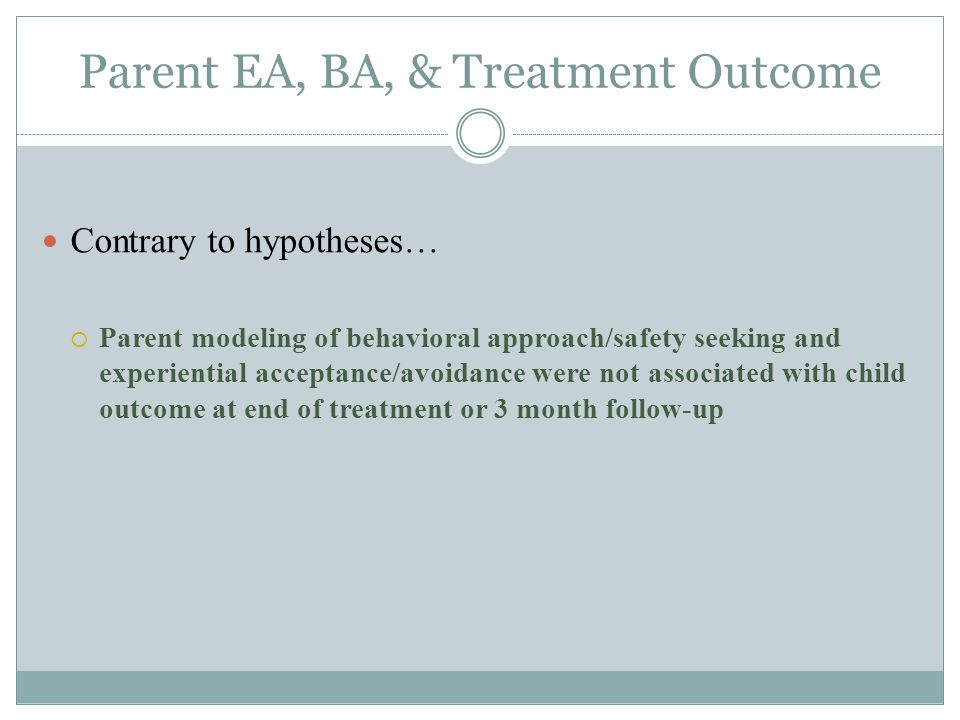 Parent EA, BA, & Treatment Outcome Contrary to hypotheses…  Parent modeling of behavioral approach/safety seeking and experiential acceptance/avoidance were not associated with child outcome at end of treatment or 3 month follow-up