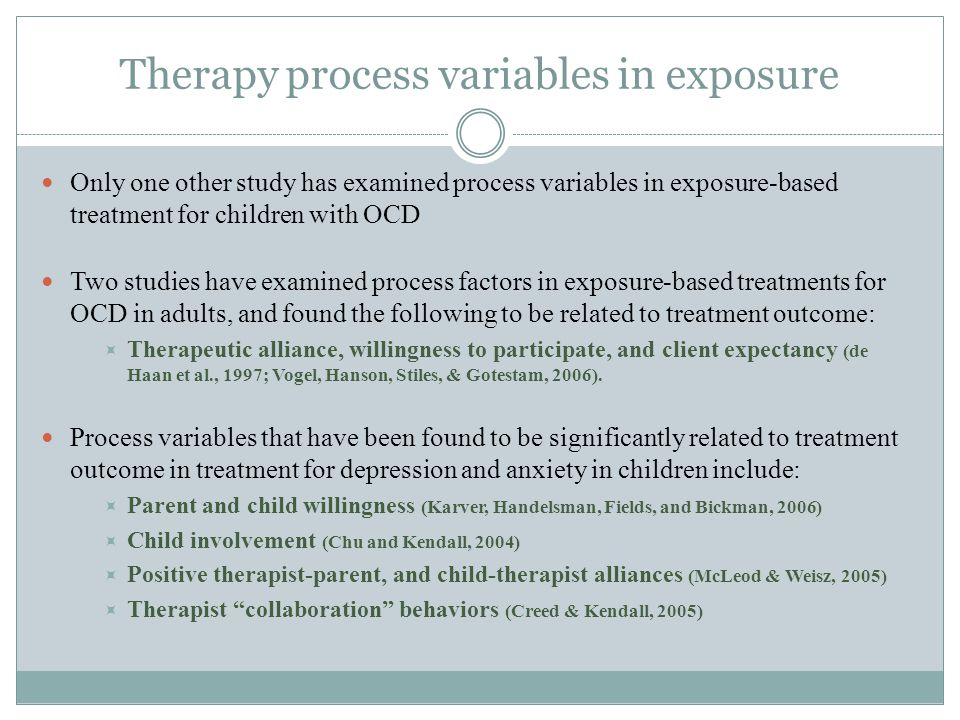 Therapy process variables in exposure Only one other study has examined process variables in exposure-based treatment for children with OCD Two studies have examined process factors in exposure-based treatments for OCD in adults, and found the following to be related to treatment outcome:  Therapeutic alliance, willingness to participate, and client expectancy (de Haan et al., 1997; Vogel, Hanson, Stiles, & Gotestam, 2006).