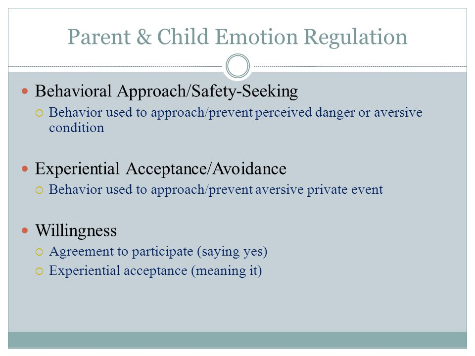 Parent & Child Emotion Regulation Behavioral Approach/Safety-Seeking  Behavior used to approach/prevent perceived danger or aversive condition Experiential Acceptance/Avoidance  Behavior used to approach/prevent aversive private event Willingness  Agreement to participate (saying yes)  Experiential acceptance (meaning it)