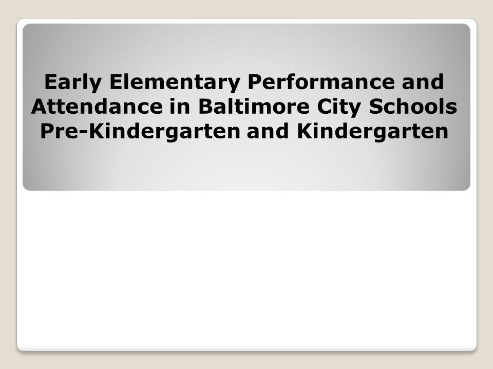 Early Elementary Performance and Attendance in Baltimore City Schools Pre-Kindergarten and Kindergarten