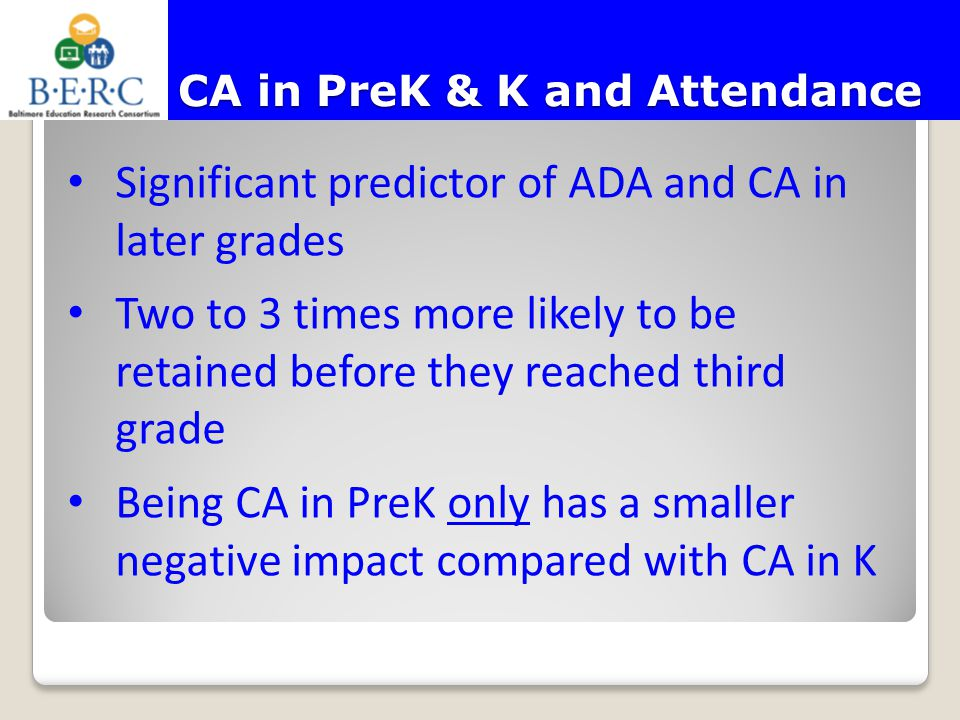 CA in PreK & K and Attendance Significant predictor of ADA and CA in later grades Two to 3 times more likely to be retained before they reached third