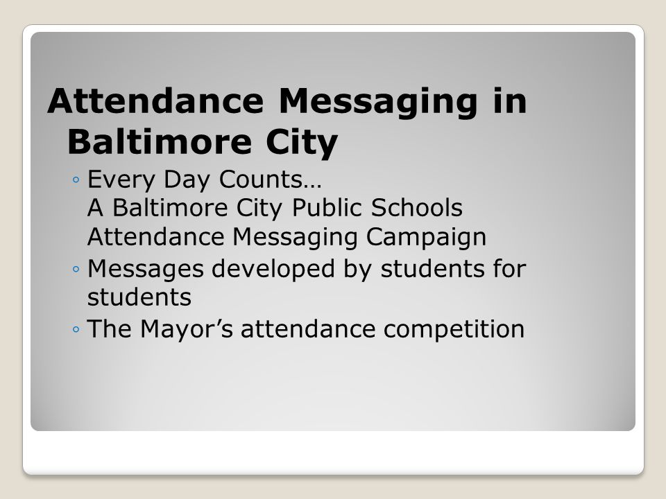 Attendance Messaging in Baltimore City ◦Every Day Counts… A Baltimore City Public Schools Attendance Messaging Campaign ◦Messages developed by student