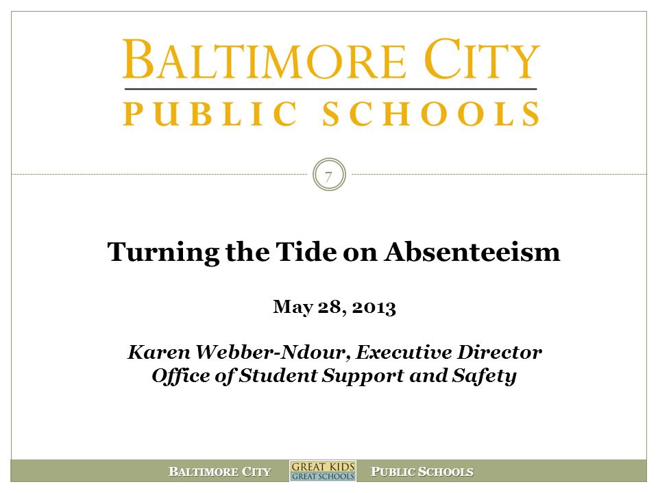 B ALTIMORE C ITY P UBLIC S CHOOLS Turning the Tide on Absenteeism May 28, 2013 Karen Webber-Ndour, Executive Director Office of Student Support and Sa