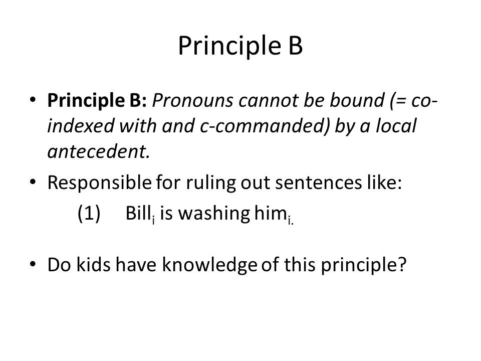 Principle B Principle B: Pronouns cannot be bound (= co- indexed with and c-commanded) by a local antecedent.