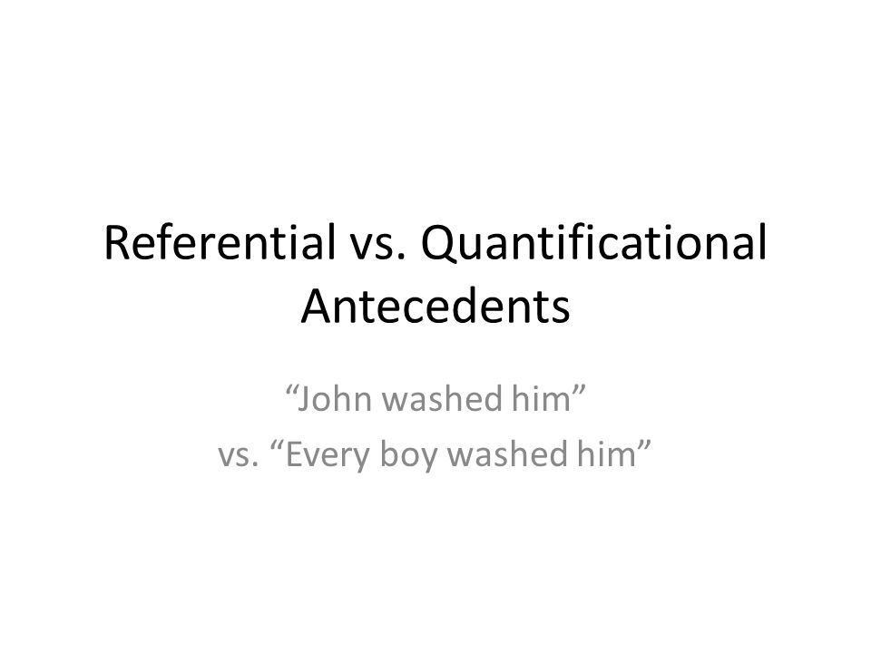Referential vs. Quantificational Antecedents John washed him vs. Every boy washed him